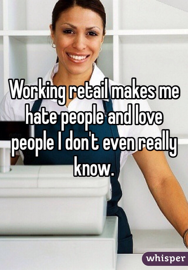 Working retail makes me hate people and love people I don't even really know.