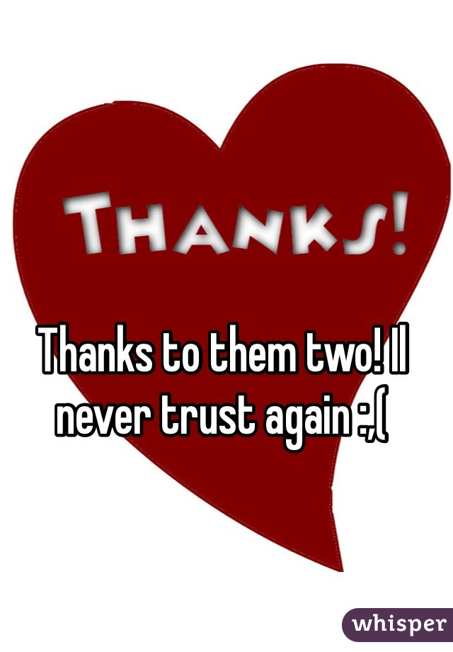 Thanks to them two! Il never trust again :,(