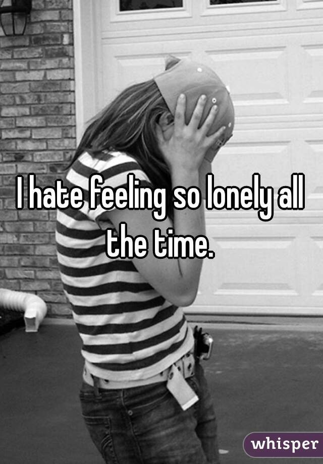 I hate feeling so lonely all the time.