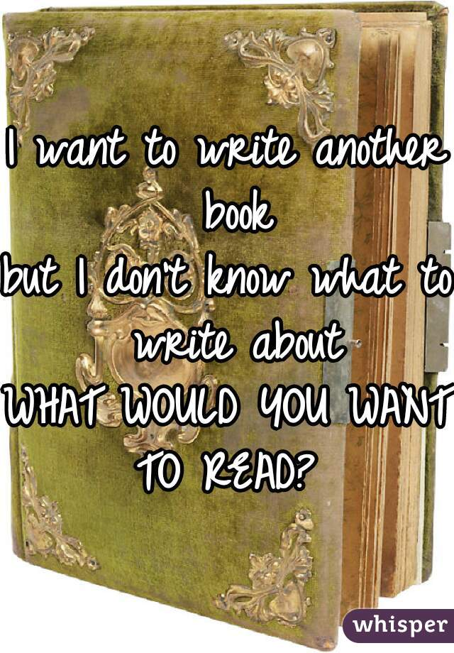 I want to write another book but I don't know what to write about WHAT WOULD YOU WANT TO READ?
