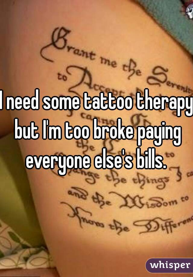 I need some tattoo therapy but I'm too broke paying everyone else's bills.