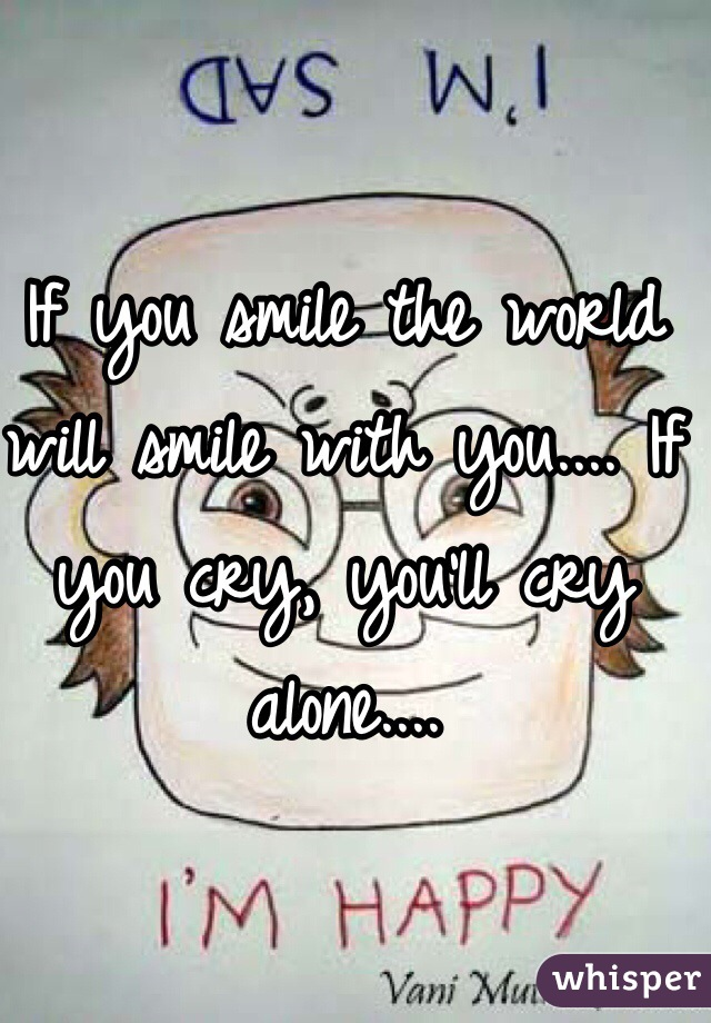 If you smile the world will smile with you.... If you cry, you'll cry alone....