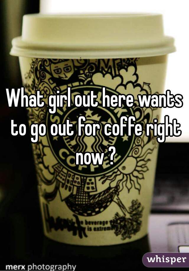 What girl out here wants to go out for coffe right now ?
