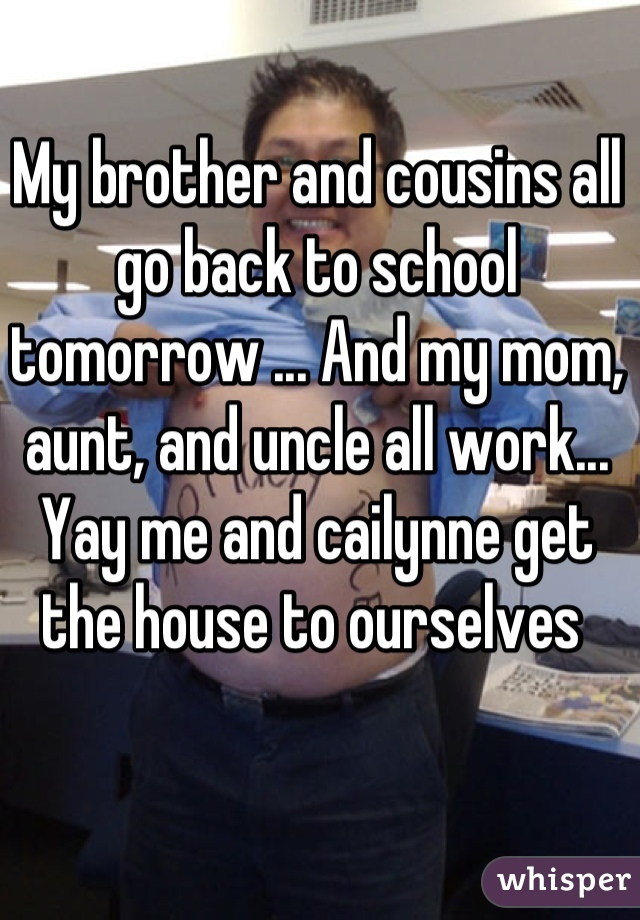 My brother and cousins all go back to school tomorrow ... And my mom, aunt, and uncle all work... Yay me and cailynne get the house to ourselves