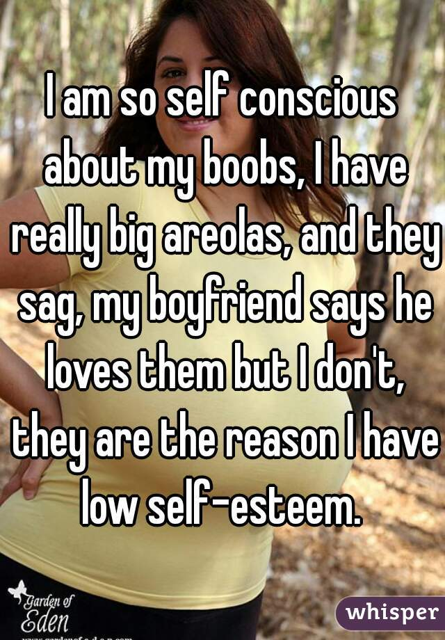 I am so self conscious about my boobs, I have really big areolas, and they sag, my boyfriend says he loves them but I don't, they are the reason I have low self-esteem.