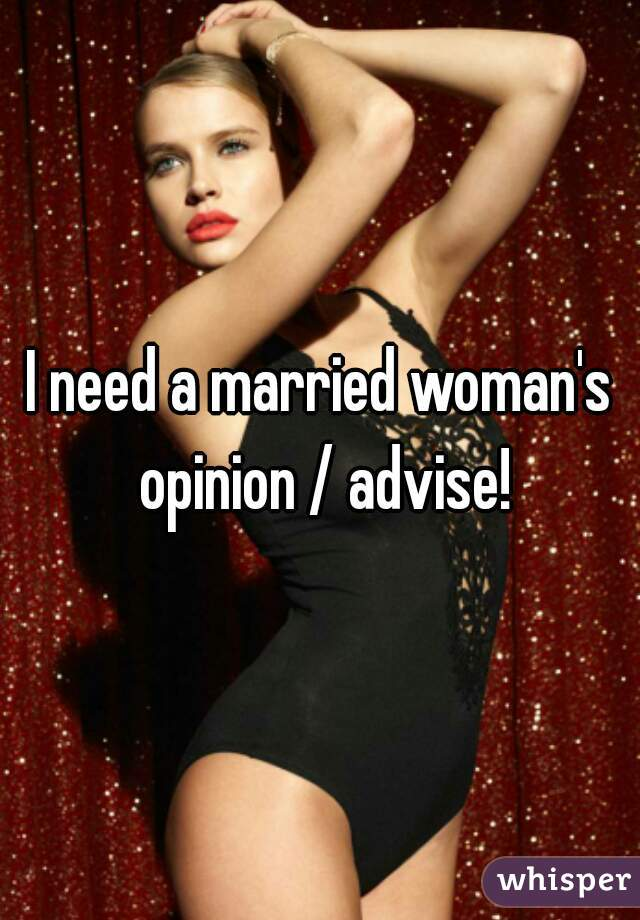 I need a married woman's opinion / advise!