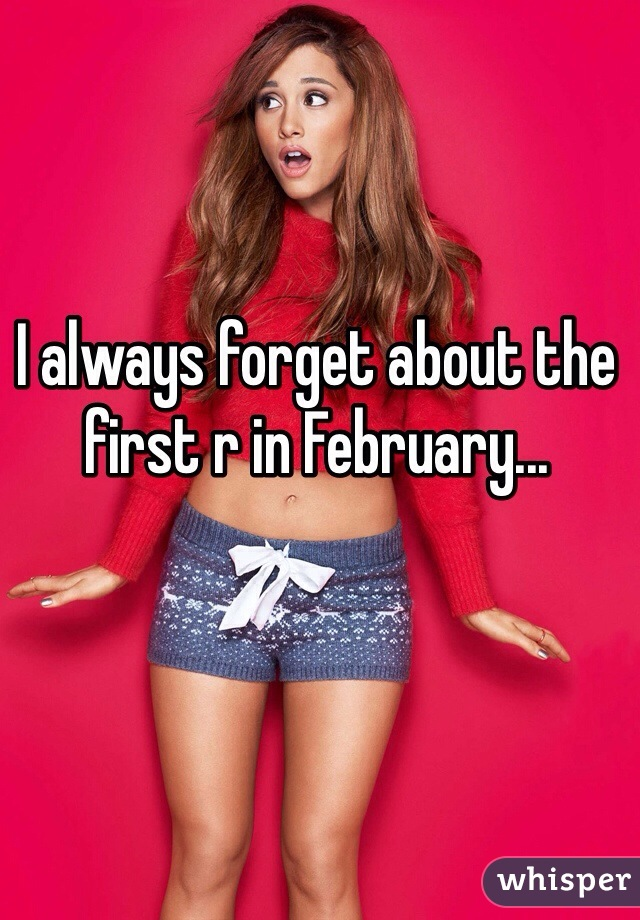 I always forget about the first r in February...
