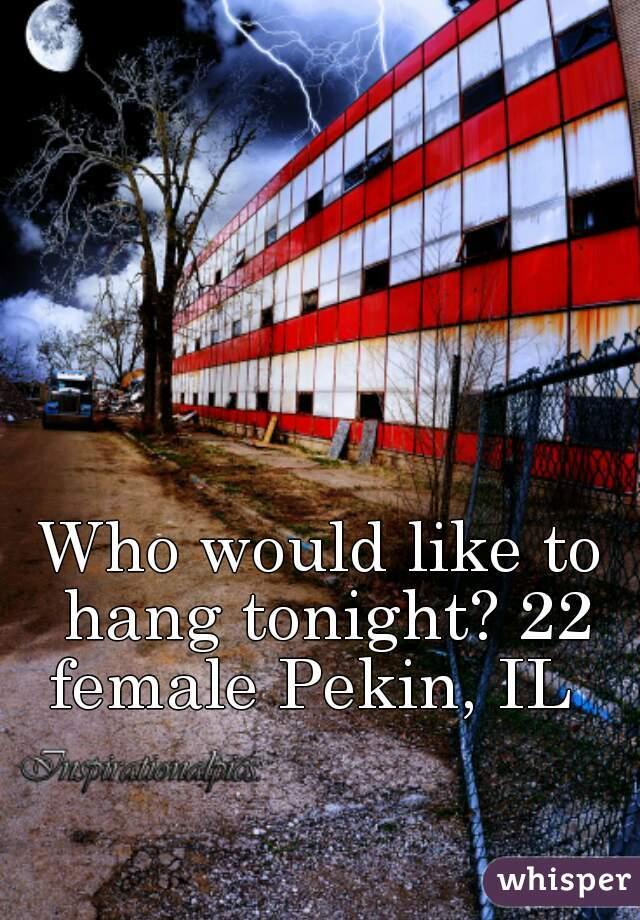 Who would like to hang tonight? 22 female Pekin, IL