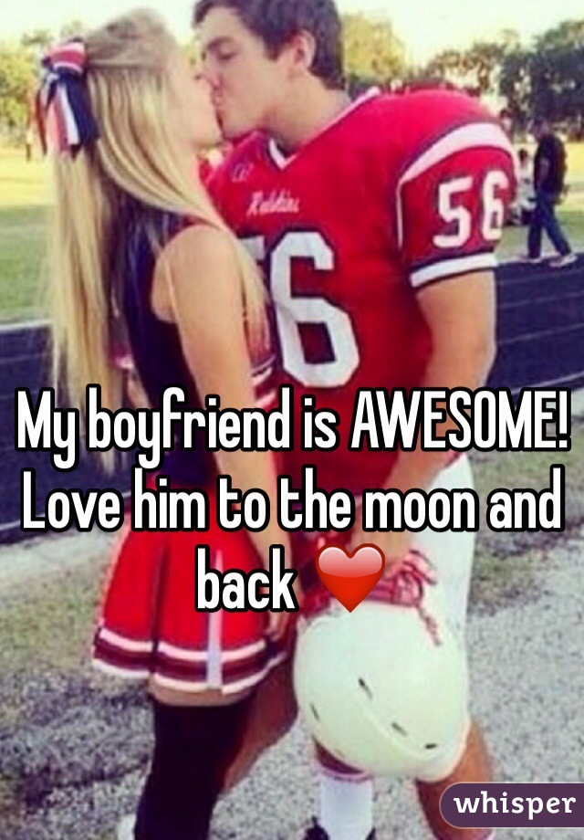 My boyfriend is AWESOME! Love him to the moon and back ❤️