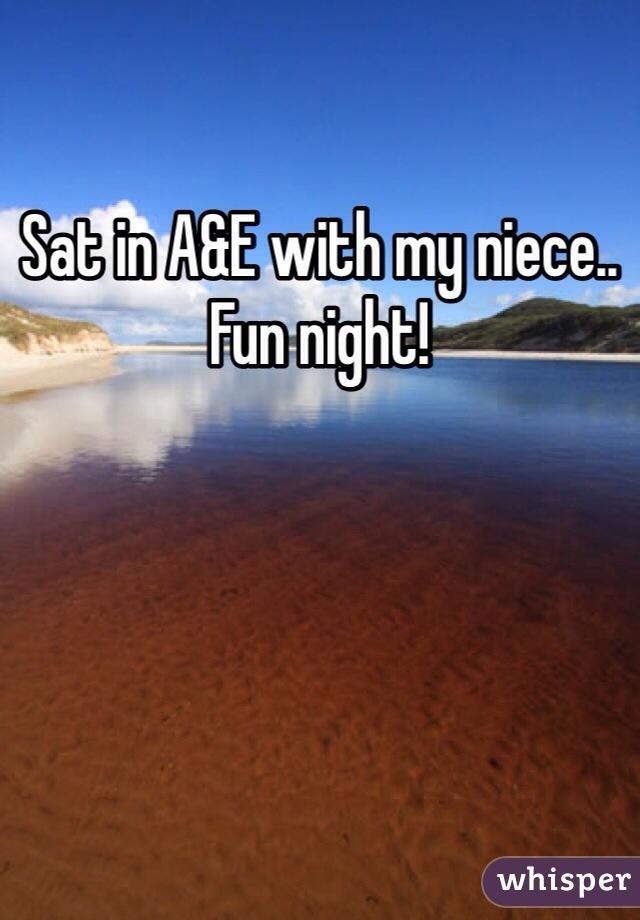 Sat in A&E with my niece.. Fun night!