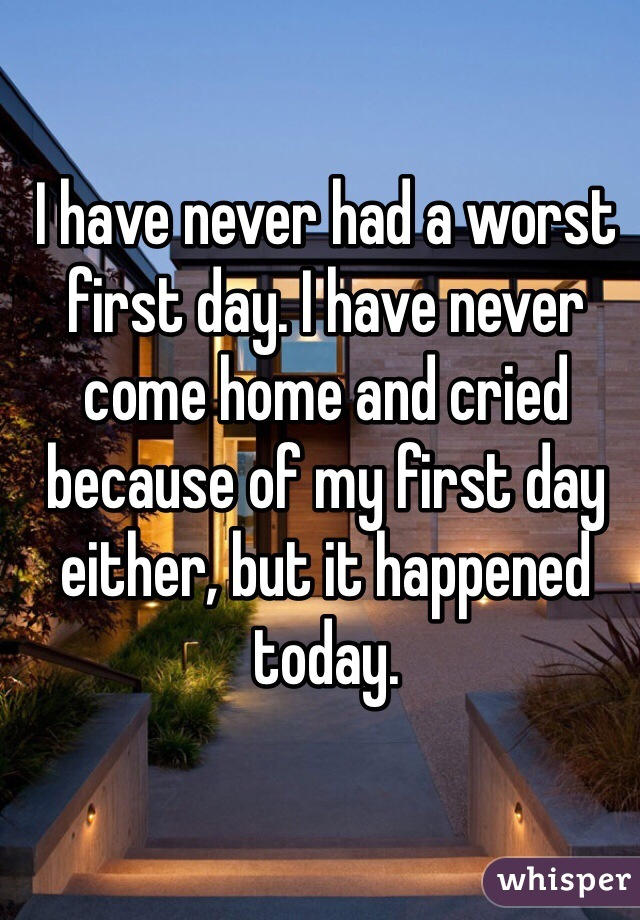 I have never had a worst first day. I have never come home and cried because of my first day either, but it happened today.
