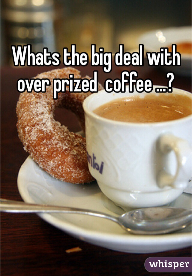 Whats the big deal with over prized  coffee ...?
