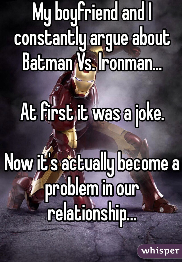 My boyfriend and I constantly argue about Batman Vs. Ironman...  At first it was a joke.  Now it's actually become a problem in our relationship...