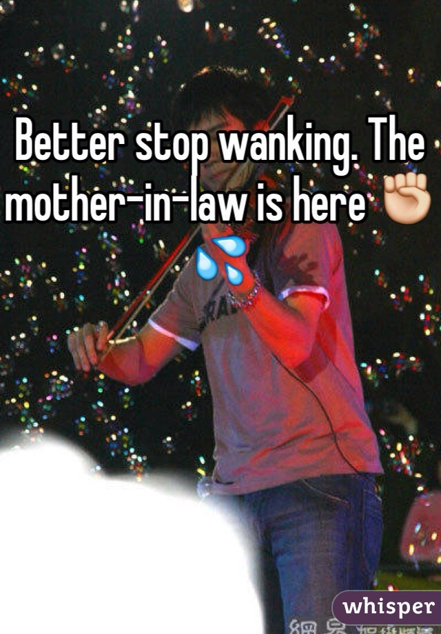 Better stop wanking. The mother-in-law is here ✊💦