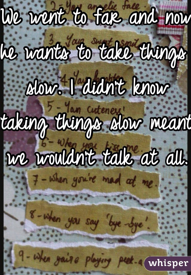 We went to far and now he wants to take things slow. I didn't know taking things slow meant we wouldn't talk at all.