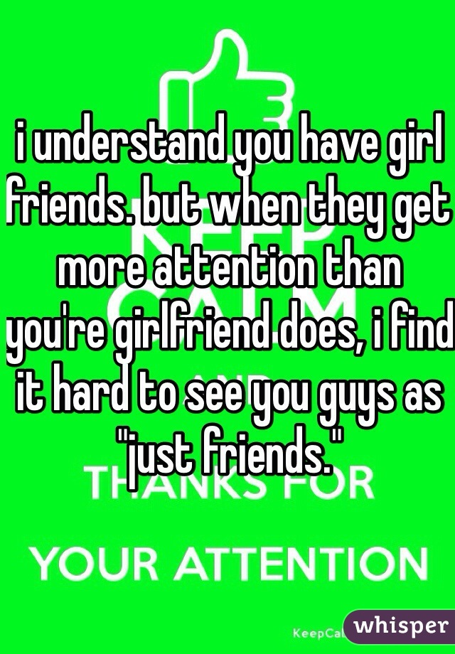 """i understand you have girl friends. but when they get more attention than you're girlfriend does, i find it hard to see you guys as """"just friends."""""""