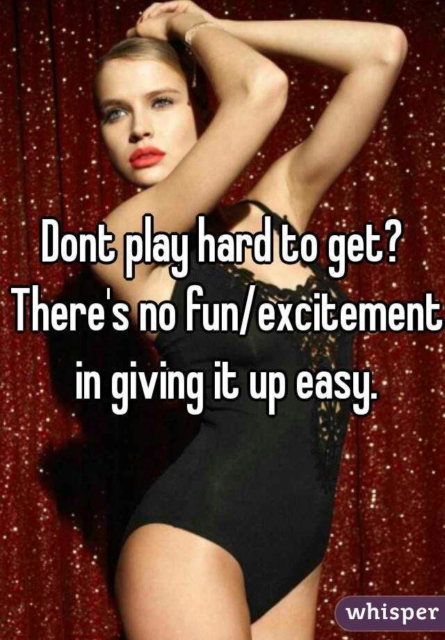 Dont play hard to get? There's no fun/excitement  in giving it up easy.