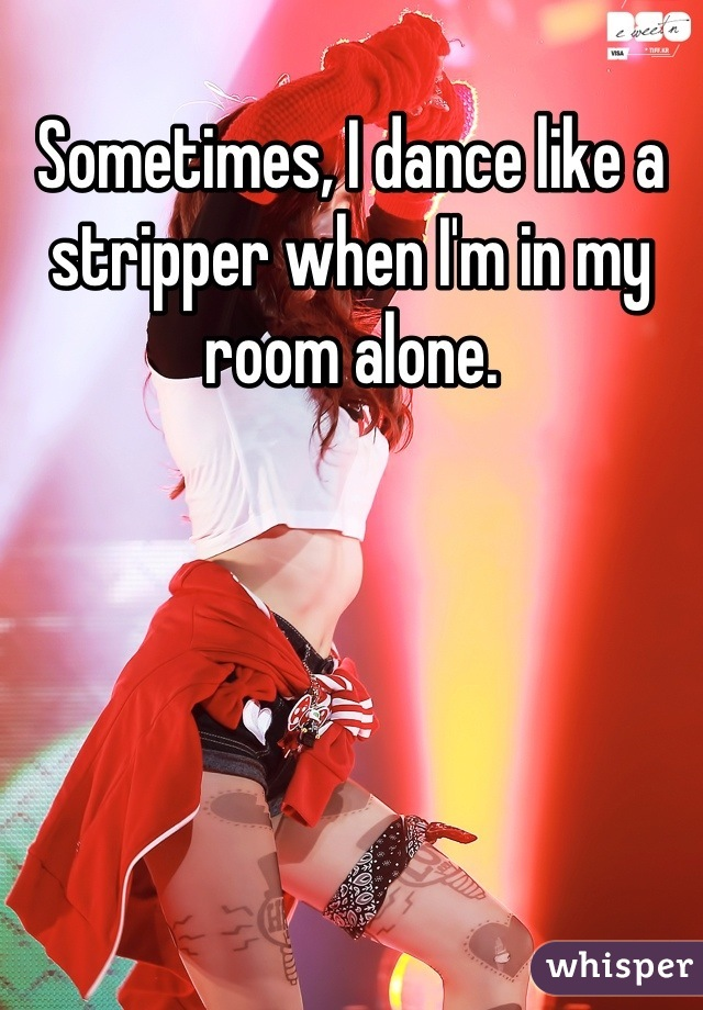 Sometimes, I dance like a stripper when I'm in my room alone.