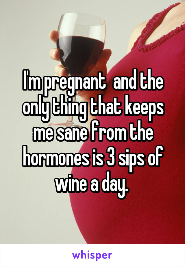 I'm pregnant  and the only thing that keeps me sane from the hormones is 3 sips of wine a day.