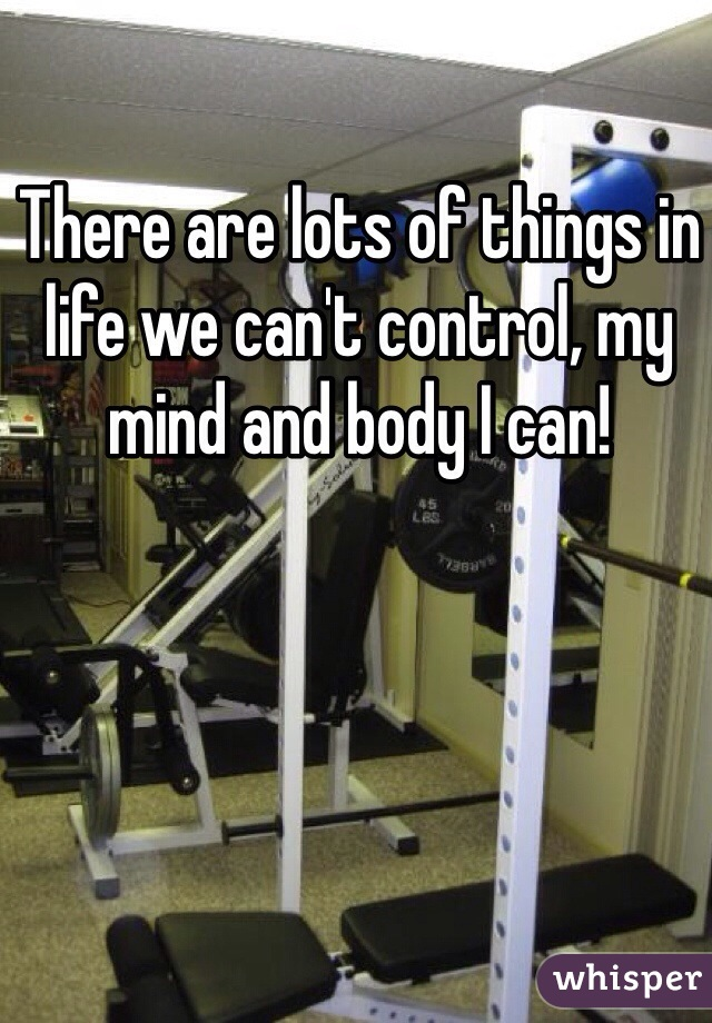 There are lots of things in life we can't control, my mind and body I can!