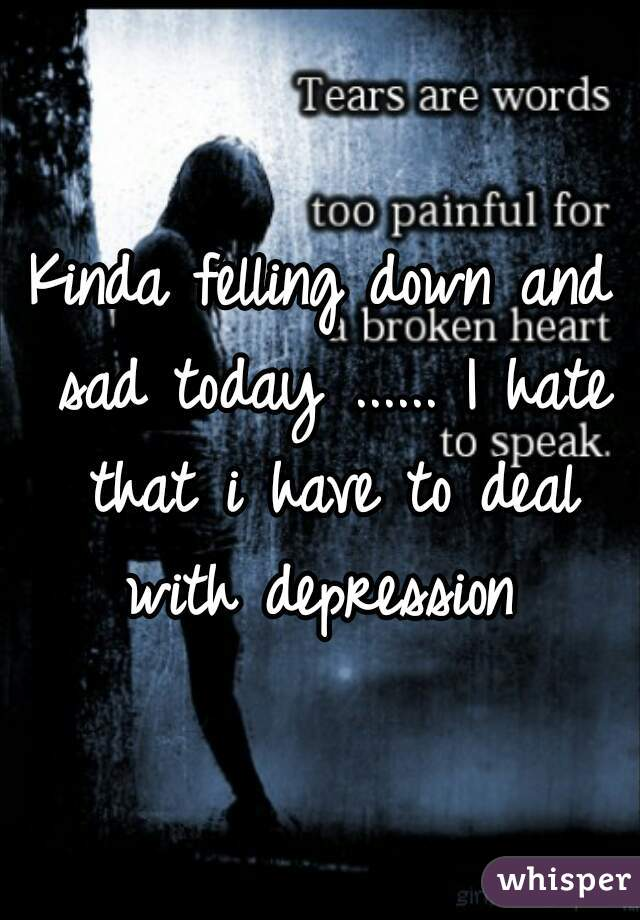 Kinda felling down and sad today ...... I hate that i have to deal with depression