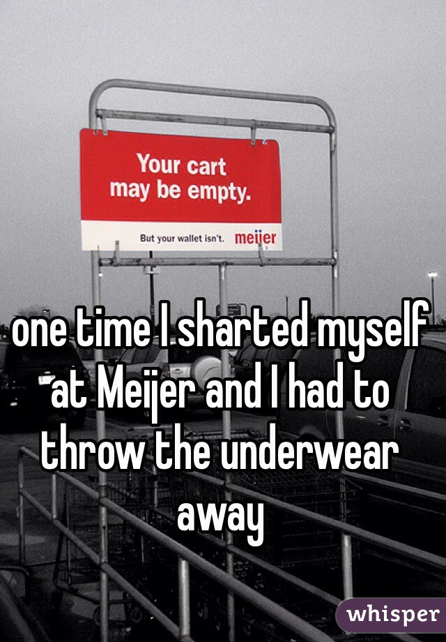 one time I sharted myself at Meijer and I had to throw the underwear away