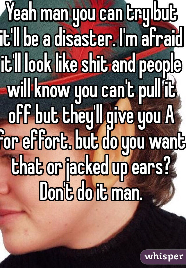 Yeah man you can try but it'll be a disaster. I'm afraid it'll look like shit and people will know you can't pull it off but they'll give you A for effort. but do you want that or jacked up ears? Don't do it man.