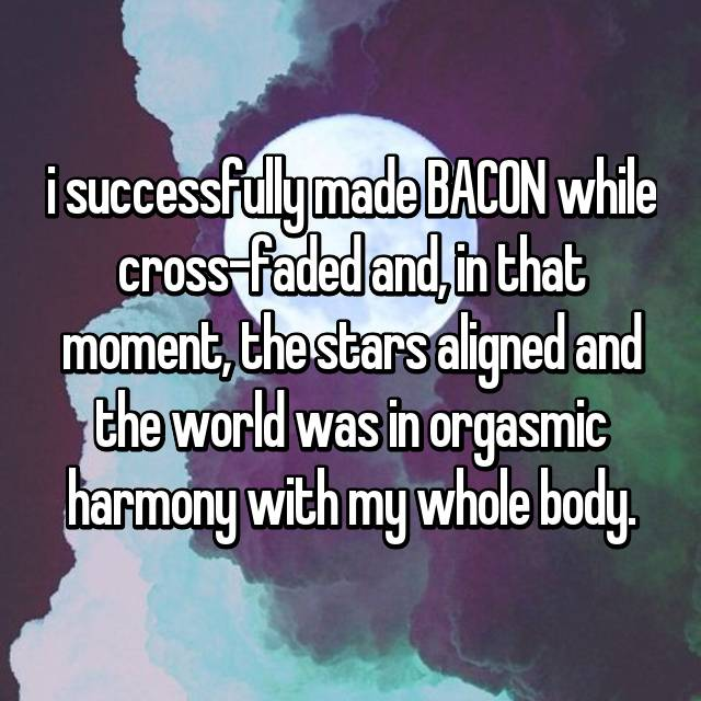 i successfully made BACON while cross-faded and, in that moment, the stars aligned and the world was in orgasmic harmony with my whole body.