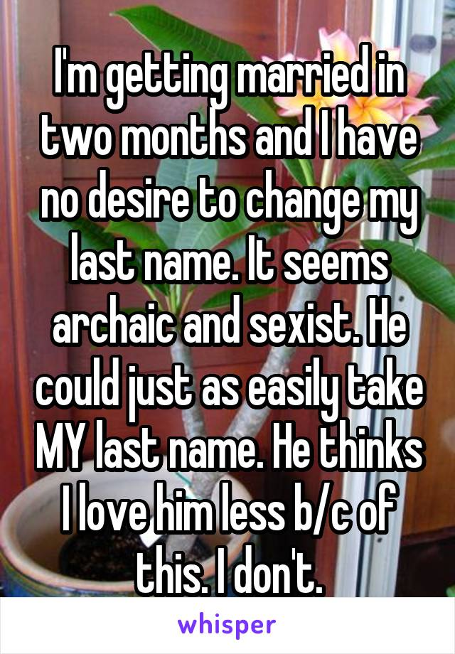 I'm getting married in two months and I have no desire to change my last name. It seems archaic and sexist. He could just as easily take MY last name. He thinks I love him less b/c of this. I don't.