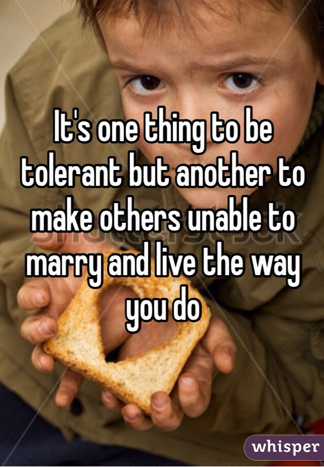 It's one thing to be tolerant but another to make others unable to marry and live the way you do