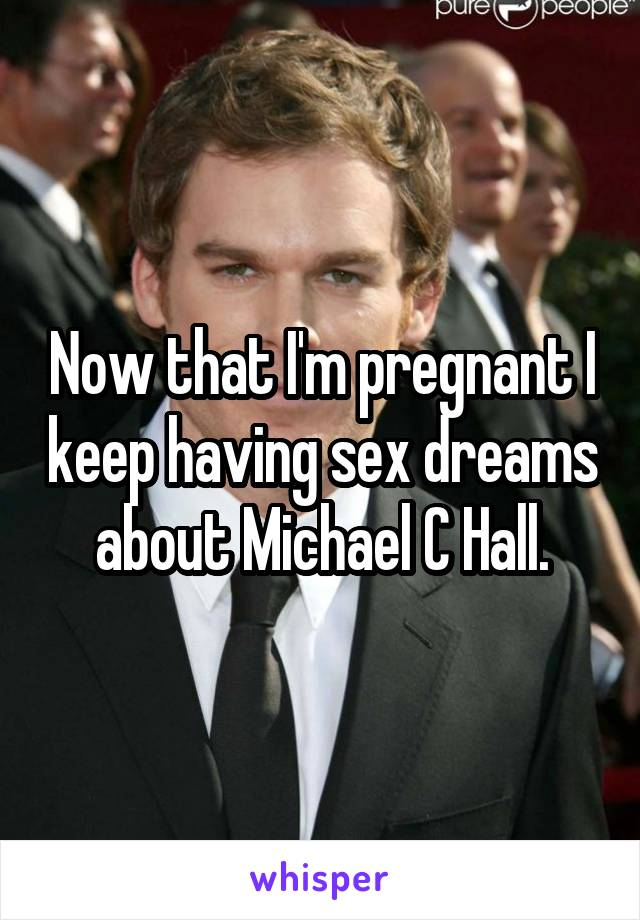 Now that I'm pregnant I keep having sex dreams about Michael C Hall.