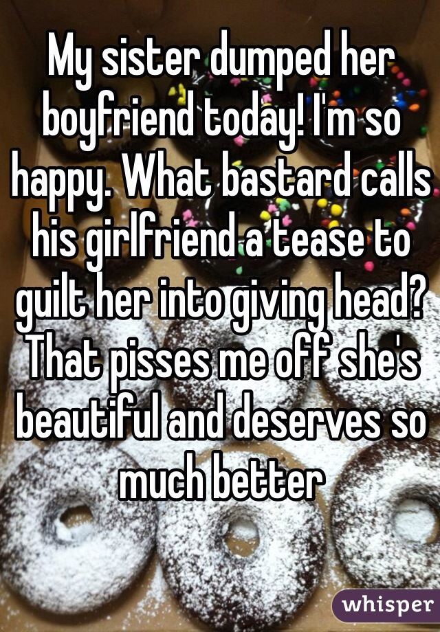 My sister dumped her boyfriend today! I'm so happy  What bastard