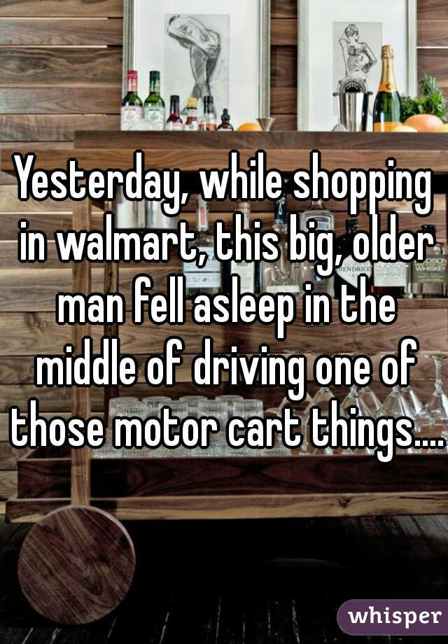 Yesterday, while shopping in walmart, this big, older man fell asleep in the middle of driving one of those motor cart things....