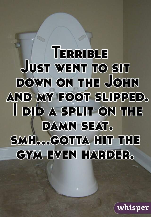 Terrible  Just went to sit down on the John and my foot slipped. I did a split on the damn seat. smh...gotta hit the gym even harder.