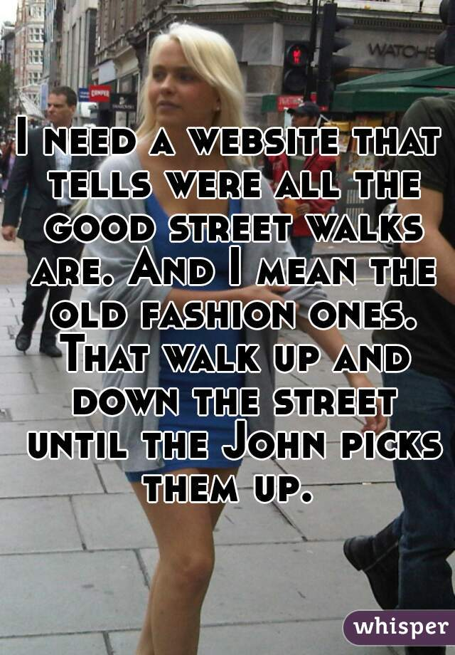 I need a website that tells were all the good street walks are. And I mean the old fashion ones. That walk up and down the street until the John picks them up.