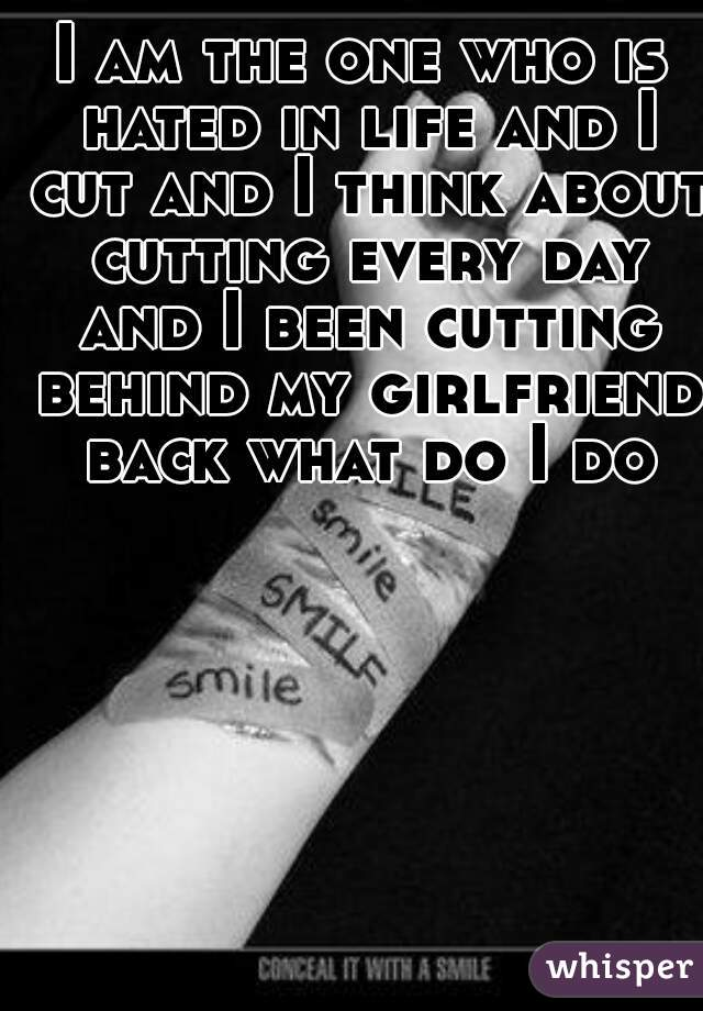 I am the one who is hated in life and I cut and I think about cutting every day and I been cutting behind my girlfriend back what do I do