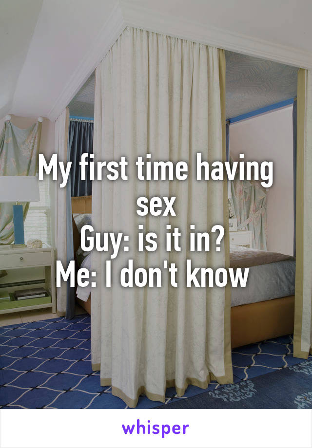 My first time having sex Guy: is it in?  Me: I don't know