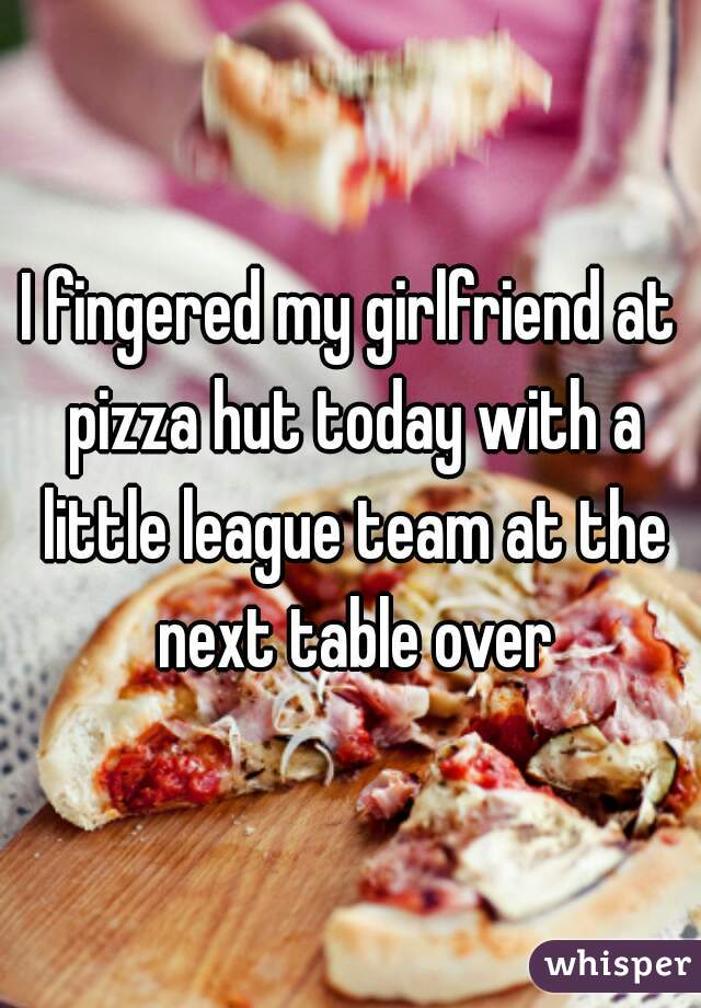 I fingered my girlfriend at pizza hut today with a little league team at the next table over