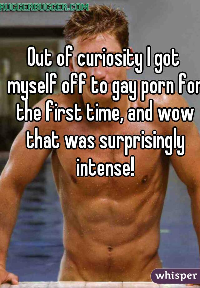 Out of curiosity I got myself off to gay porn for the first time, and wow that was surprisingly intense!