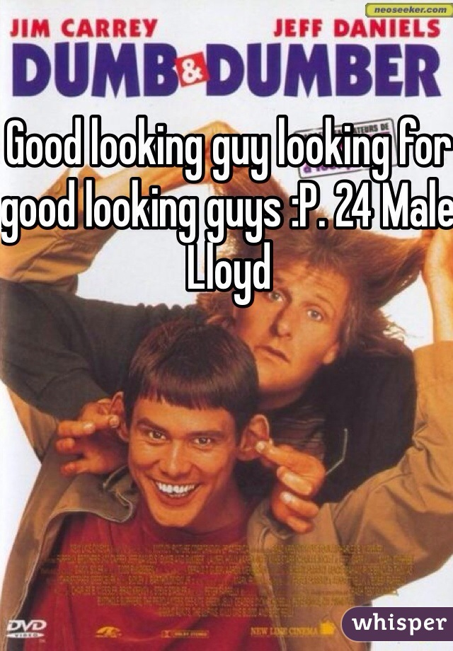 Good looking guy looking for good looking guys :P. 24 Male Lloyd