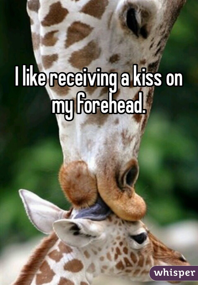 I like receiving a kiss on my forehead.