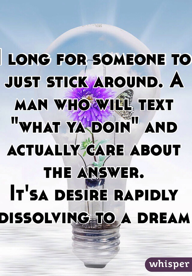 """I long for someone to just stick around. A man who will text """"what ya doin"""" and actually care about the answer.  It'sa desire rapidly dissolving to a dream"""