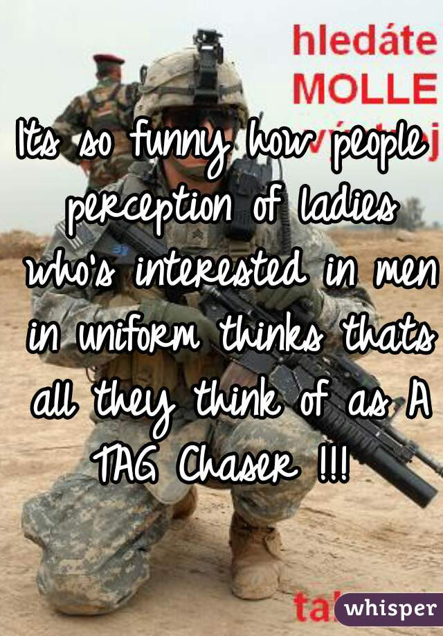 Its so funny how people perception of ladies who's interested in men in uniform thinks thats all they think of as A TAG Chaser !!!
