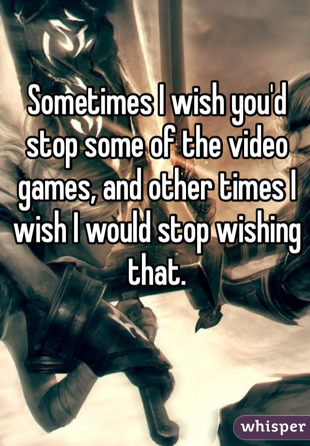 Sometimes I wish you'd stop some of the video games, and other times I wish I would stop wishing that.