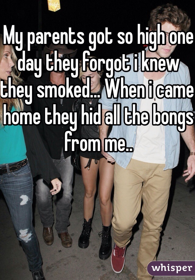 My parents got so high one day they forgot i knew they smoked... When i came home they hid all the bongs from me..