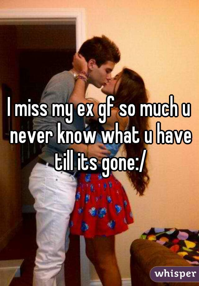 I miss my ex gf so much u never know what u have till its gone:/