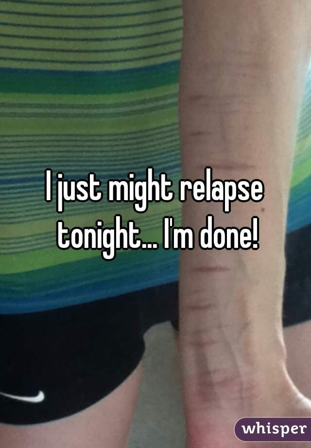 I just might relapse tonight... I'm done!