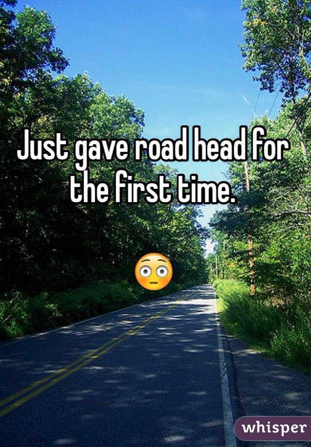Just gave road head for the first time.  😳