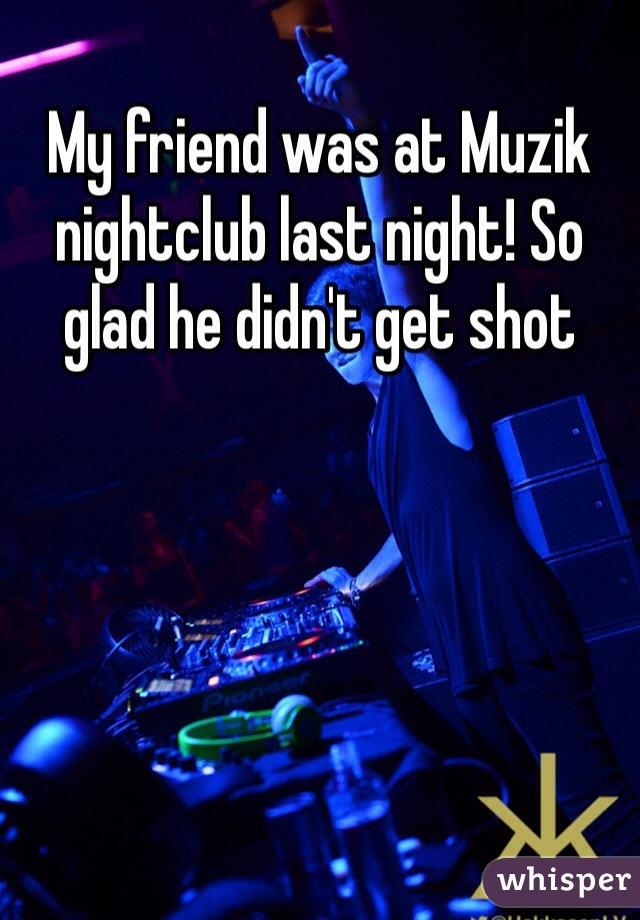 My friend was at Muzik nightclub last night! So glad he didn't get shot