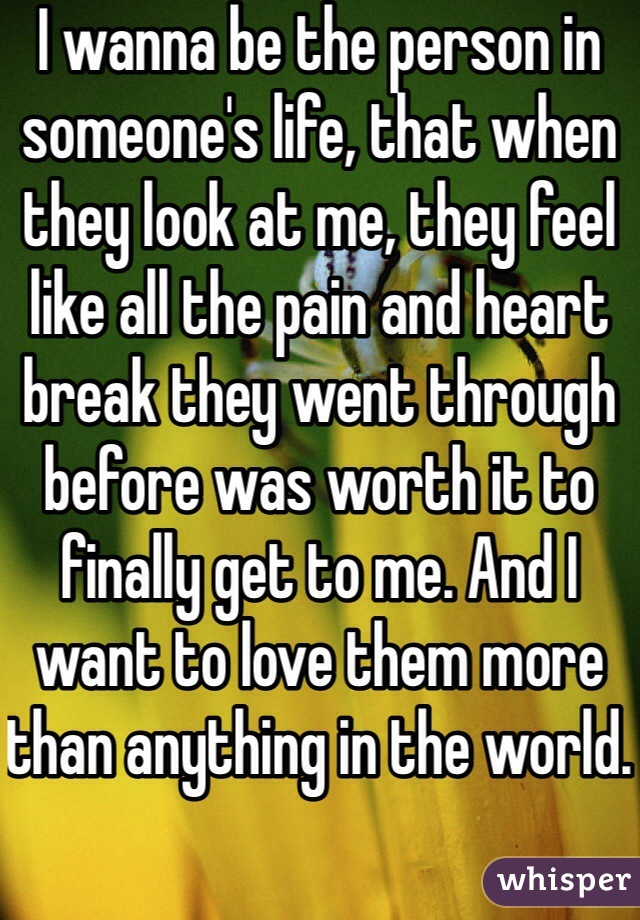 I wanna be the person in someone's life, that when they look at me, they feel like all the pain and heart break they went through before was worth it to finally get to me. And I want to love them more than anything in the world.